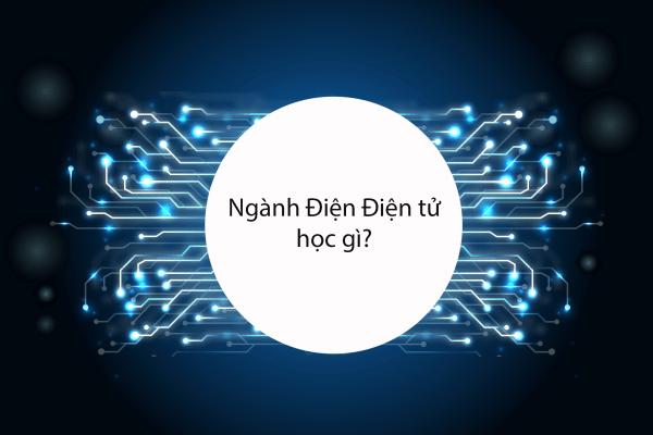 Ngành Điện Điện tử học gì? Review nào!